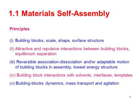 1 1.1 Materials Self-Assembly Principles (i)Building blocks, scale, shape, surface structure (ii)Attractive and repulsive interactions between building.