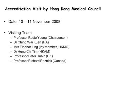 Accreditation Visit by Hong Kong Medical Council Date: 10 – 11 November 2008 Visiting Team –Professor Rosie Young (Chairperson) –Dr Ching Wai Kuen (HA)