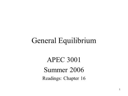 1 General Equilibrium APEC 3001 Summer 2006 Readings: Chapter 16.