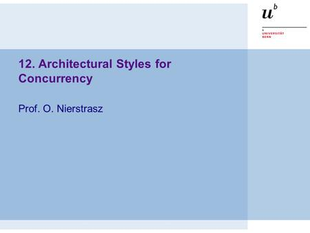 12. Architectural Styles for Concurrency Prof. O. Nierstrasz.