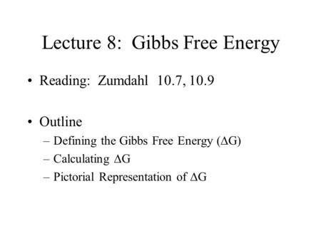 Lecture 8: Gibbs Free Energy Reading: Zumdahl 10.7, 10.9 Outline –Defining the Gibbs Free Energy (  G) –Calculating  G –Pictorial Representation of.