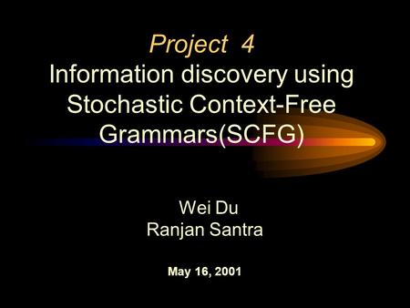 Project 4 Information discovery using Stochastic Context-Free Grammars(SCFG) Wei Du Ranjan Santra May 16, 2001.