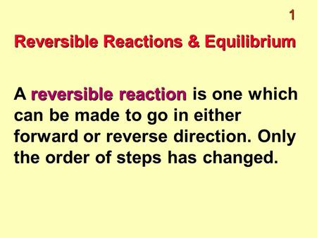 1 Reversible Reactions & Equilibrium reversible reaction A reversible reaction is one which can be made to go in either forward or reverse direction. Only.