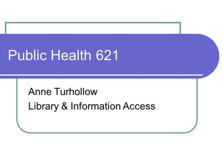 Public Health 621 Anne Turhollow Library & Information Access.