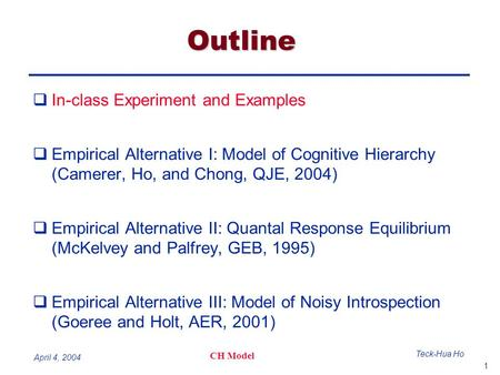 1 Teck-Hua Ho CH Model April 4, 2004 Outline  In-class Experiment and Examples  Empirical Alternative I: Model of Cognitive Hierarchy (Camerer, Ho, and.