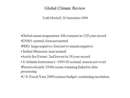 Global Climate Review Todd Mitchell, 30 September 2008 Global-mean temperature: 8th warmest in 129 year record ENSO: neutral; forecast neutral PDO: large.