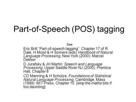 "Part-of-Speech (POS) tagging See Eric Brill ""Part-of-speech tagging"". Chapter 17 of R Dale, H Moisl & H Somers (eds) Handbook of Natural Language Processing,"