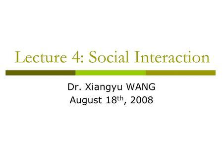 Lecture 4: Social Interaction Dr. Xiangyu WANG August 18 th, 2008.