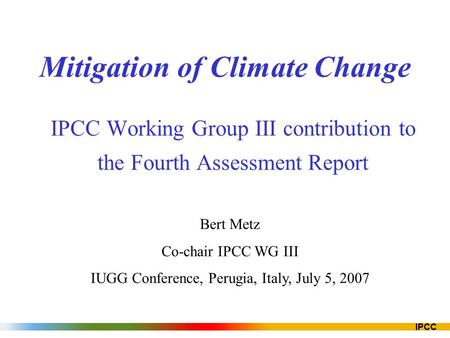 IPCC Mitigation of Climate Change IPCC Working Group III contribution to the Fourth Assessment Report Bert Metz Co-chair IPCC WG III IUGG Conference, Perugia,