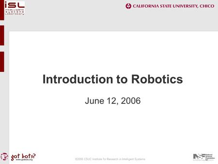 ©2006 CSUC Institute for Research in Intelligent Systems Introduction to Robotics June 12, 2006.