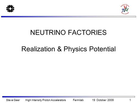 NEUTRINO FACTORIES Realization & Physics Potential Steve Geer High Intensity Proton Accelerators Fermilab 19 October 2009 1.