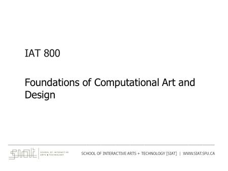 IAT 800 Foundations of Computational Art and Design ______________________________________________________________________________________ SCHOOL OF INTERACTIVE.
