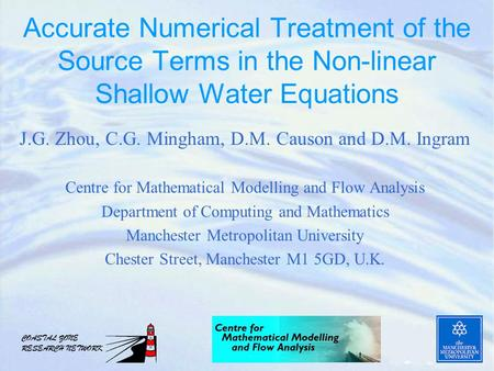 Accurate Numerical Treatment of the Source Terms in the Non-linear Shallow Water Equations J.G. Zhou, C.G. Mingham, D.M. Causon and D.M. Ingram Centre.