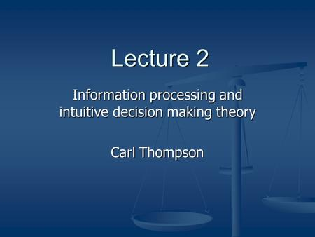 Lecture 2 Information processing and intuitive decision making theory Carl Thompson.