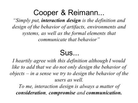 "Cooper & Reimann... ""Simply put, interaction design is the definition and design of the behavior of artifacts, environments and systems, as well as the."