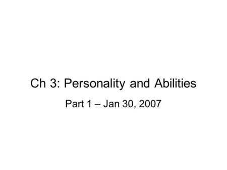 Ch 3: Personality and Abilities Part 1 – Jan 30, 2007.
