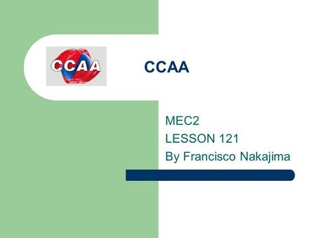 CCAA MEC2 LESSON 121 By Francisco Nakajima. FUTURE TENSES 1.By this time next week you ____________________ here for over two years. (study) 2.By Christmas,