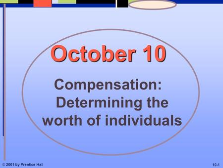 October 10 Compensation: Determining the worth of individuals © 2001 by Prentice Hall 10-1.