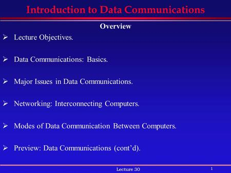 1 Lecture 30 Introduction to Data Communications Overview  Lecture Objectives.  Data Communications: Basics.  Major Issues in Data Communications. 