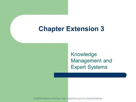 Chapter Extension 3 Knowledge Management and Expert Systems © 2008 Pearson Prentice Hall, Experiencing MIS, David Kroenke.