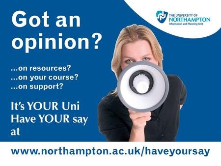www.northampton.ac.uk/haveyoursay Your opportunity to make your opinions heard A University-wide initiative for all non-final year undergraduate students.