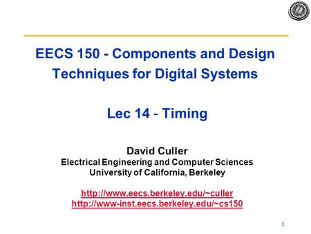 1 EECS 150 - Components and Design Techniques for Digital Systems Lec 14 - Timing David Culler Electrical Engineering and Computer Sciences University.