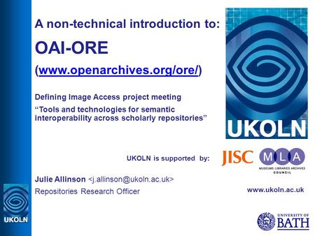 UKOLN is supported by: A non-technical introduction to: OAI-ORE (www.openarchives.org/ore/)www.openarchives.org/ore/ Defining Image Access project meeting.