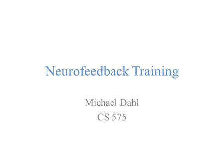 Neurofeedback Training Michael Dahl CS 575. Introduction Goal: Learning to self-regulate one's own brain It is technology's answer to psychotherapy, cognitive.