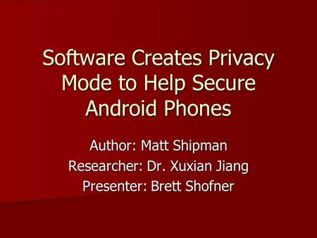 Software Creates Privacy Mode to Help Secure Android Phones Author: Matt Shipman Researcher: Dr. Xuxian Jiang Presenter: Brett Shofner.