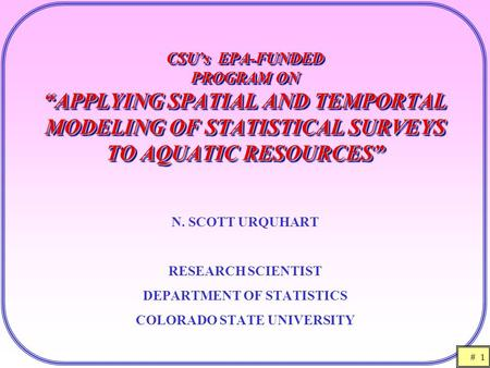 "# 1 CSU's EPA-FUNDED PROGRAM ON ""APPLYING SPATIAL AND TEMPORTAL MODELING OF STATISTICAL SURVEYS TO AQUATIC RESOURCES"" N. SCOTT URQUHART RESEARCH SCIENTIST."