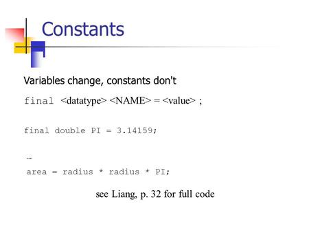 Constants Variables change, constants don't final = ; final double PI = 3.14159; … area = radius * radius * PI; see Liang, p. 32 for full code.