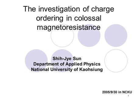 1 The investigation of charge ordering in colossal magnetoresistance Shih-Jye Sun Department of Applied Physics National University of Kaohsiung 2005/9/30.