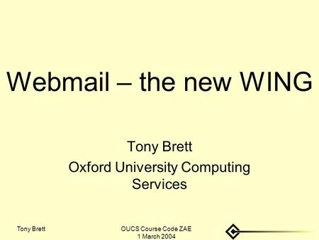 Tony BrettOUCS Course Code ZAE 1 March 2004 Webmail – the new WING Tony Brett Oxford University Computing Services.