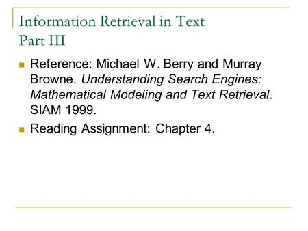 Information Retrieval in Text Part III Reference: Michael W. Berry and Murray Browne. Understanding Search Engines: Mathematical Modeling and Text Retrieval.