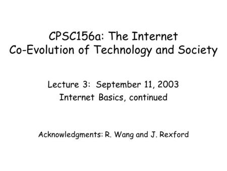 CPSC156a: The Internet Co-Evolution of Technology and Society Lecture 3: September 11, 2003 Internet Basics, continued Acknowledgments: R. Wang and J.