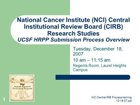 NCI Central IRB Process training 12-18-07.ppt 1 National Cancer Institute (NCI) Central Institutional Review Board (CIRB) Research Studies UCSF HRPP Submission.