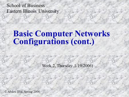 Basic Computer Networks Configurations (cont.) School of Business Eastern Illinois University © Abdou Illia, Spring 2006 Week 2, Thursday 1/19/2006)