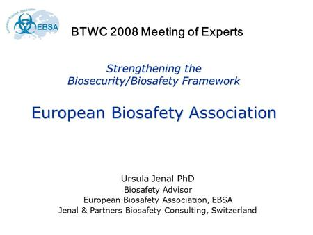 Strengthening the Biosecurity/Biosafety Framework European Biosafety Association Ursula Jenal PhD Biosafety Advisor European Biosafety Association, EBSA.