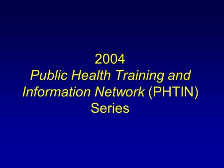 2004 Public Health Training <strong>and</strong> Information Network (PHTIN) Series.