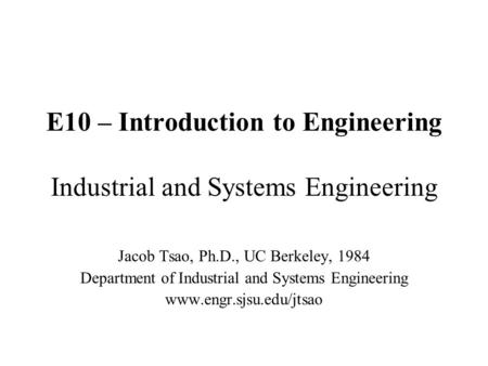 E10 – Introduction to Engineering Industrial and Systems Engineering Jacob Tsao, Ph.D., UC Berkeley, 1984 Department of Industrial and Systems Engineering.