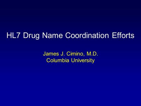 HL7 Drug Name Coordination Efforts James J. Cimino, M.D. Columbia University.