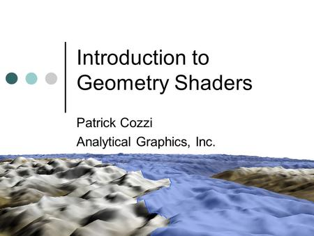 Introduction to Geometry Shaders Patrick Cozzi Analytical Graphics, Inc.