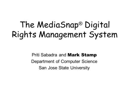 The MediaSnap ® Digital Rights Management System Priti Sabadra and Mark Stamp Department of Computer Science San Jose State University.