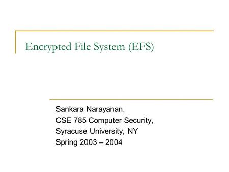 Encrypted File System (EFS) Sankara Narayanan. CSE 785 Computer Security, Syracuse University, NY Spring 2003 – 2004.