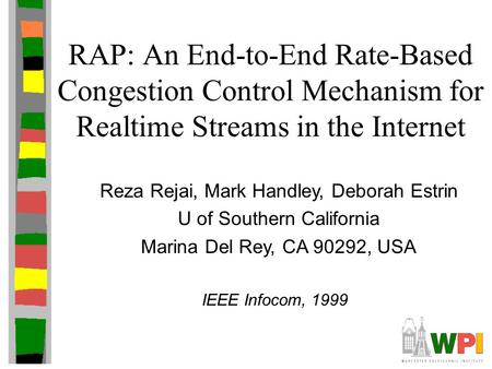 RAP: An End-to-End Rate-Based Congestion Control Mechanism for Realtime Streams in the Internet Reza Rejai, Mark Handley, Deborah Estrin U of Southern.
