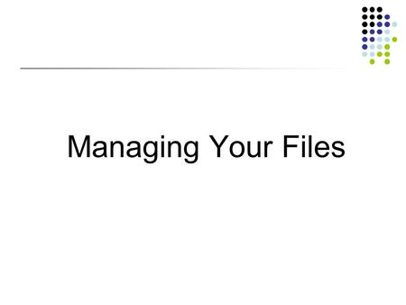 Managing Your Files. Objectives Develop file management strategies Explore files and folders Create, name, copy, move, and delete folders Name, copy,