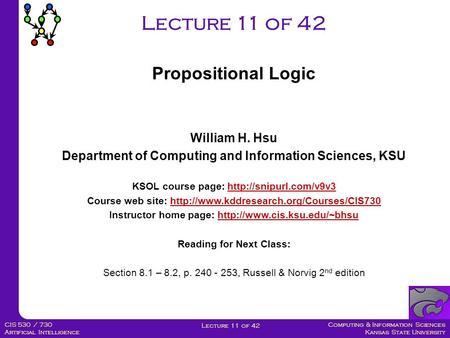 Computing & Information Sciences Kansas State University Lecture 11 of 42 CIS 530 / 730 Artificial Intelligence Lecture 11 of 42 William H. Hsu Department.