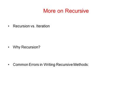 More on Recursive Recursion vs. Iteration Why Recursion? Common Errors in Writing Recursive Methods: