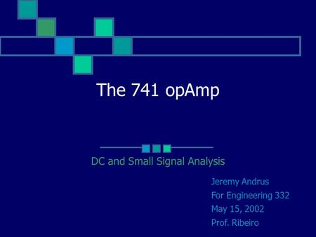 The 741 opAmp DC and Small Signal Analysis Jeremy Andrus For Engineering 332 May 15, 2002 Prof. Ribeiro.