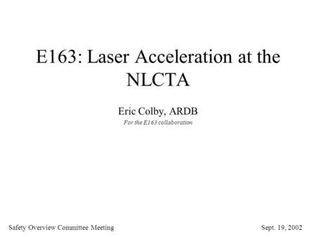 E163: Laser Acceleration at the NLCTA Eric Colby, ARDB For the E163 collaboration Safety Overview Committee Meeting Sept. 19, 2002.